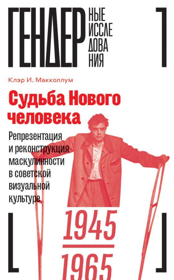 «Судьба Нового человека. Репрезентация и реконструкция маскулинности в советской визуальной культуре 1945–1965»