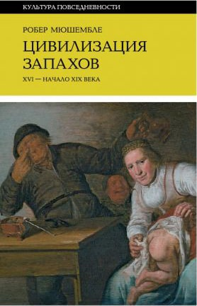 Мюшембле Робер. «Цивилизация запахов. XVI—начало XIX века»