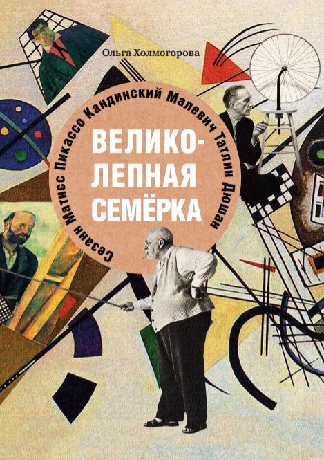 Истории о знаменитых художниках ХХ века для детей и взрослых в книге Ольги Холмогоровой «Великолепная семерка»