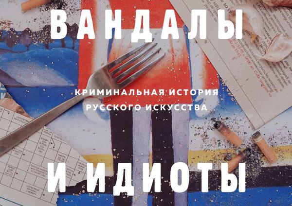 Софья Багдасарова «ВОРЫ, ВАНДАЛЫ И ИДИОТЫ: Криминальная история русского искусства»
